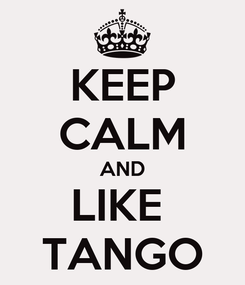 Poster: KEEP CALM AND LIKE  TANGO