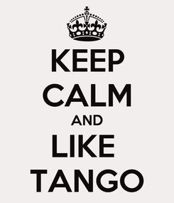 Poster: KEEP CALM AND LIKE  TANGO