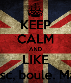 Poster: KEEP CALM AND LIKE Te iubesc, boule. Ma crezi?