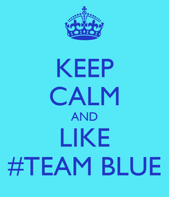 Poster: KEEP CALM AND LIKE #TEAM BLUE