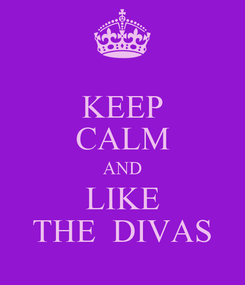 Poster: KEEP CALM AND LIKE THE  DIVAS