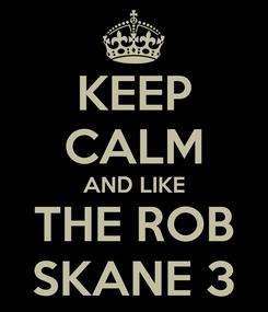 Poster: KEEP CALM AND LIKE THE ROB SKANE 3