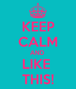 Poster: KEEP CALM AND  LIKE  THIS!