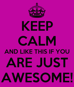 Poster: KEEP CALM AND LIKE THIS IF YOU ARE JUST AWESOME!