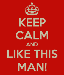 Poster: KEEP CALM AND LIKE THIS MAN!