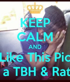 Poster: KEEP CALM AND Like This Pic 4 a TBH & Rate