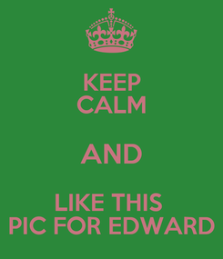 Poster: KEEP CALM AND LIKE THIS  PIC FOR EDWARD