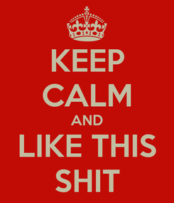 Poster: KEEP CALM AND LIKE THIS SHIT