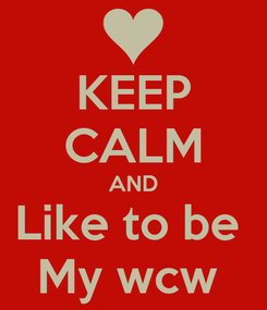 Poster: KEEP CALM AND Like to be  My wcw