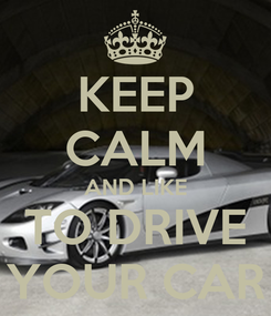 Poster: KEEP CALM AND LIKE TO DRIVE YOUR CAR