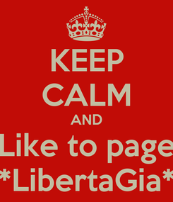 Poster: KEEP CALM AND Like to page *LibertaGia*