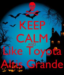 Poster: KEEP CALM AND Like Toyota Altis Grande