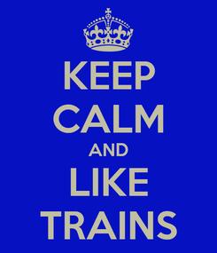 Poster: KEEP CALM AND LIKE TRAINS