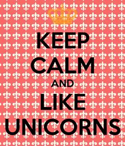 Poster: KEEP CALM AND LIKE UNICORNS