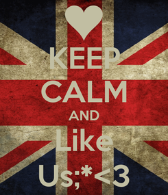 Poster: KEEP CALM AND Like Us;*<3