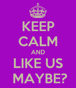 Poster: KEEP CALM AND LIKE US  MAYBE?