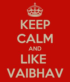 Poster: KEEP CALM AND LIKE  VAIBHAV