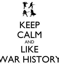 Poster: KEEP CALM AND LIKE WAR HISTORY