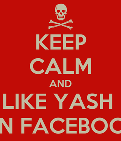 Poster: KEEP CALM AND LIKE YASH  ON FACEBOOK