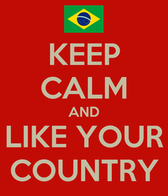 Poster: KEEP CALM AND LIKE YOUR COUNTRY