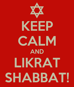Poster: KEEP CALM AND LIKRAT SHABBAT!