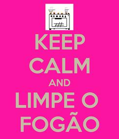 Poster: KEEP CALM AND LIMPE O  FOGÃO