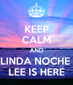 Poster: KEEP CALM AND LINDA NOCHE  LEE IS HERE