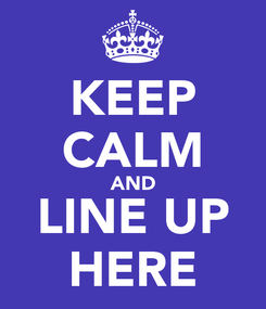 Poster: KEEP CALM AND LINE UP HERE