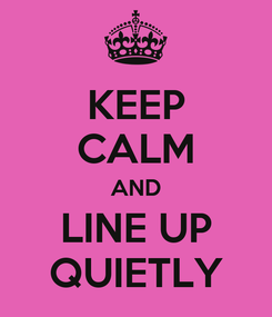 Poster: KEEP CALM AND LINE UP QUIETLY
