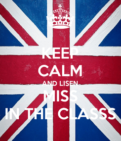 Poster: KEEP CALM AND LISEN MISS IN THE CLASSS