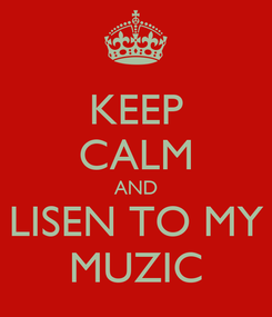 Poster: KEEP CALM AND LISEN TO MY MUZIC