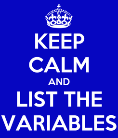 Poster: KEEP CALM AND LIST THE VARIABLES
