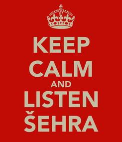 Poster: KEEP CALM AND LISTEN ŠEHRA