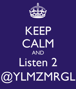 Poster: KEEP CALM AND Listen 2 @YLMZMRGL