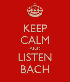 Poster: KEEP CALM AND LISTEN BACH