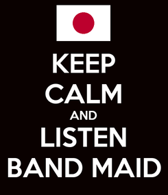 Poster: KEEP CALM AND LISTEN BAND MAID