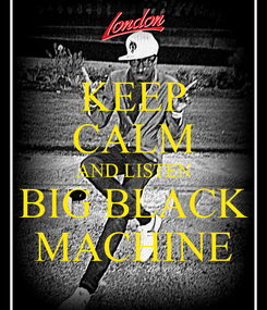 Poster: KEEP CALM AND LISTEN BIG BLACK MACHINE