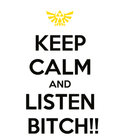 Poster: KEEP CALM AND LISTEN  BITCH!!