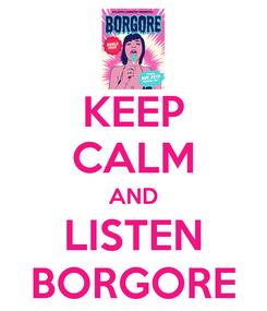 Poster: KEEP CALM AND LISTEN BORGORE