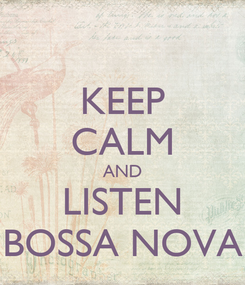 Poster: KEEP CALM AND LISTEN BOSSA NOVA
