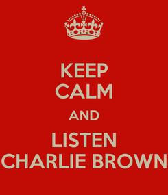 Poster: KEEP CALM AND LISTEN CHARLIE BROWN
