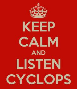 Poster: KEEP CALM AND LISTEN CYCLOPS