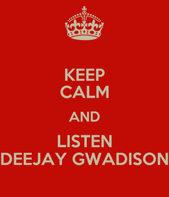 Poster: KEEP CALM AND LISTEN DEEJAY GWADISON