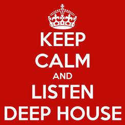 Poster: KEEP CALM AND LISTEN DEEP HOUSE