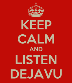 Poster: KEEP CALM AND LISTEN DEJAVU