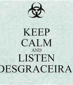Poster: KEEP CALM AND LISTEN DESGRACEIRA!