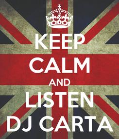 Poster: KEEP CALM AND LISTEN DJ CARTA