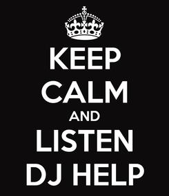 Poster: KEEP CALM AND LISTEN DJ HELP
