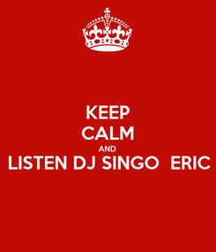 Poster: KEEP CALM AND LISTEN DJ SINGO  ERIC