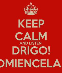 Poster: KEEP CALM AND LISTEN  DRIGO! QUECOMIENCELAFIESTA